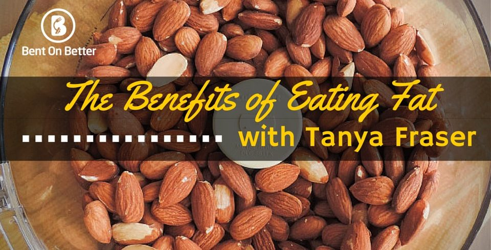 The Benefits of Eating Fats with Tanya Fraser - Bent On Better Matt April
