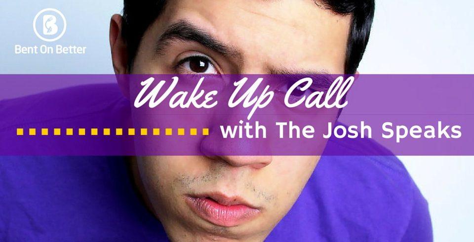 Wake Up Call with The Josh Speaks - Bent On Better - Matt April
