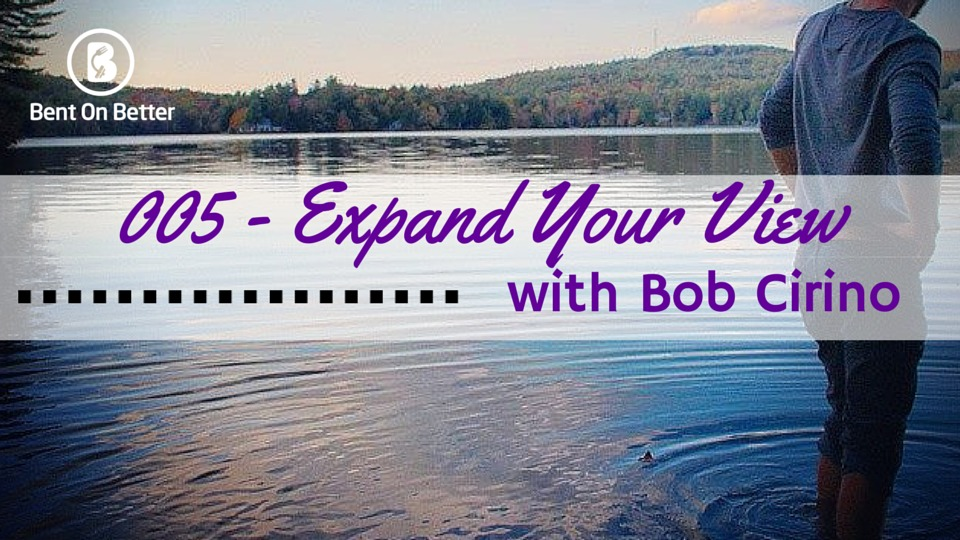 Expand Your View with Bob Cirino Bent On Better with Matt April
