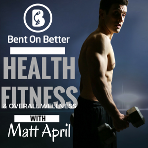 Bent On Better podcast with Matt April - Health Fitness Overall Wellness. The Brand NEW Bent On Better.