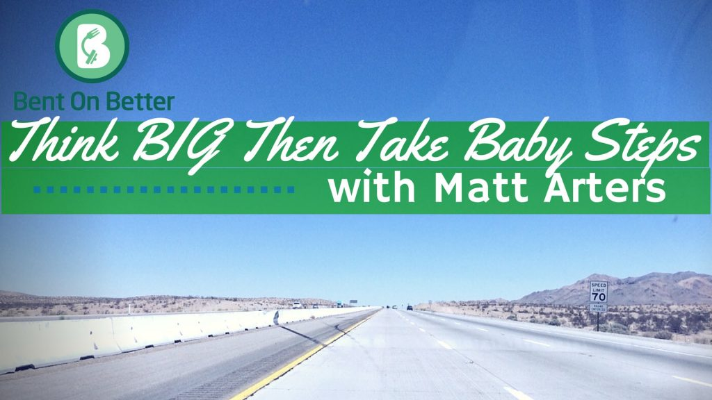 Think BIG Then Take Baby Steps with Matt Arters - Bent On Better podcast Matt April