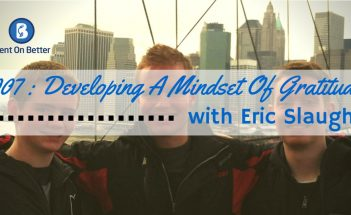 Developing A Mindset Of Gratitude with Eric Slaugh Bent On Better