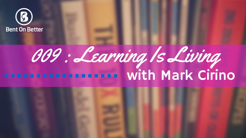 Learning Is Living with Mark Cirino Bent On Better with Matt April