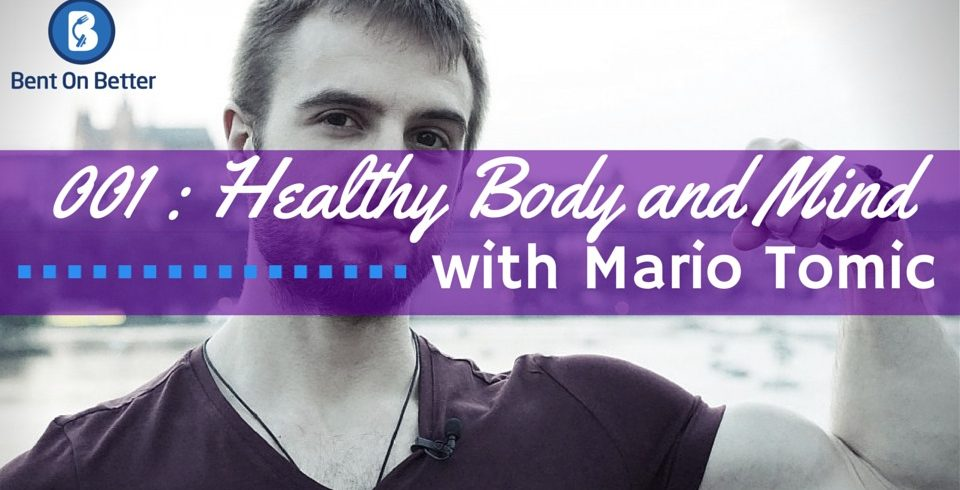 Healthy Body and Mind with Mario Tomic - The Bent On Better Podcast Episode 001