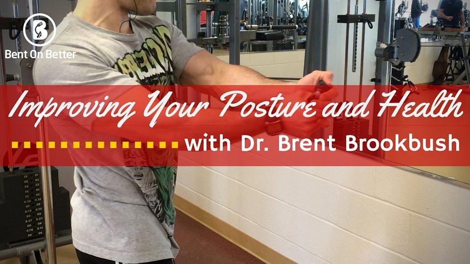 Improving Your Posture and Health with Brent Brookbush - Bent On Better - Dr Brent Brookbush - Brookbush Institute