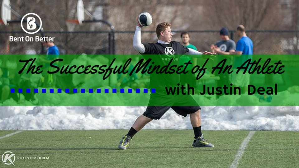 The Successful Mindset of An Athlete with Justin Deal Bent On Better