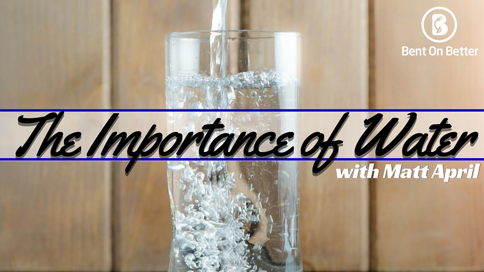 Bent On Better - The Importance of Water and Hydration