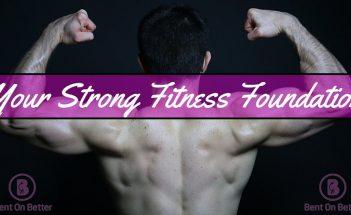 Your Strong Fitness Foundation - Bent On Better - Matt April - Wellness Blog