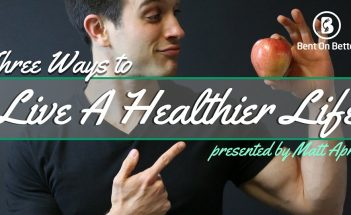 Three Ways To Live A Healthier Life - Bent On Better with Matt April - Health Living