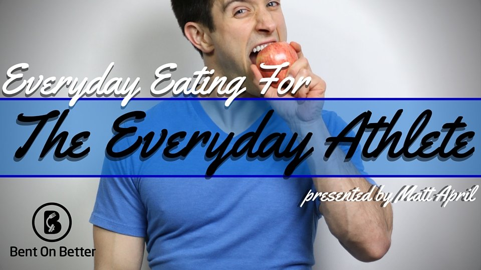 Everyday Eating for the Everyday Athlete - Bent On Better - Matt April - Healthy Eating