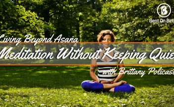 Meditation Without Keeping Quiet with Brittany Policastro of Living Beyond Asana - Brittany- Cover- Bent On Better